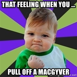 Victory baby meme - That feeling when you ... Pull off a Macgyver