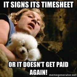 BuffaloBill - It signs its timesheet  Or it doesn't get paid again!
