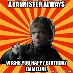 Tyrion Lannister - A LANNISTER ALWAYS WISHS YOU HAPPY BIRTHDAY EMMELINE.