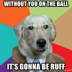 Business Dog - Without you on the ball It's gonna be ruff
