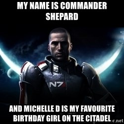 Mass Effect - My Name Is commander Shepard And Michelle D Is My Favourite birthday Girl on the Citadel