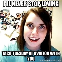 Creepy Girlfriend Meme - I'll Never stop loving Taco Tuesday at Ovation with you