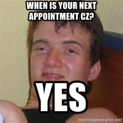 Really highguy - When is your next appointment CZ? YES