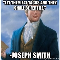 """Joseph Smith - """"Let them Eat Tacos and they shall be FERTILE."""" -JOSEPH SMITH"""