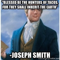 """Joseph Smith - """"Blessed be the hunters of tacos, for they shall inherit the earth"""" -Joseph smith"""