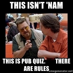 walter sobchak - This isn't 'nam This is Pub Quiz.         There are rules
