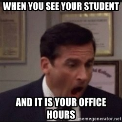 michael scott yelling NO - When you see your student and it is your office hours
