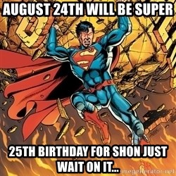 Badass Superman - August 24th Will Be Super  25th Birthday For Shon just wait on it...
