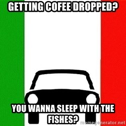 Average Italian Driver - Getting cofee dropped? You wanna sleep with the fishes?