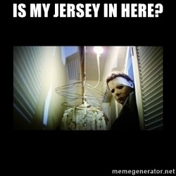 Michael Myers - Is my jersey in here?