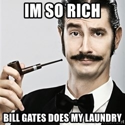 Snob - IM SO RICH BILL GATES DOES MY LAUNDRY