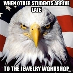 Freedom Eagle  - WHEN OTHER STUDENTS ARRIVE LATE TO THE JEWELRY WORKSHOP