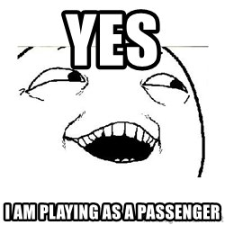 Yeah....Sure - Yes I am playing as a passenger