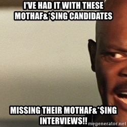 Snakes on a plane Samuel L Jackson - I've had it with these mothaf&*$ing candidates Missing their mothaf&*$ing interviews!!