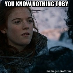 Ygritte knows more than you - You know nothing Toby