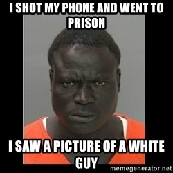 scary black man - I shot my phone and went to prison I saw a picture of a white guy