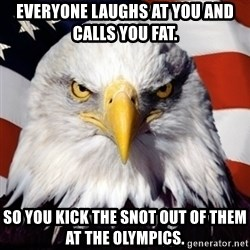 Freedom Eagle  - Everyone laughs at you and calls you fat.  So you kick the snot out of them at the Olympics.