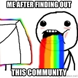 Puking Rainbows - Me after finding out this community