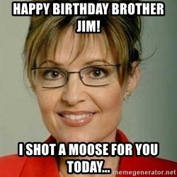 Sarah Palin - Happy Birthday Brother Jim! I shot a moose for you today...