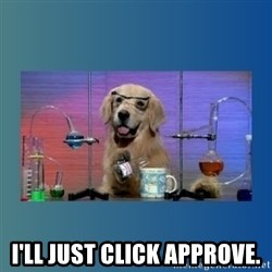 Chemistry Dog -  I'll just click approve.