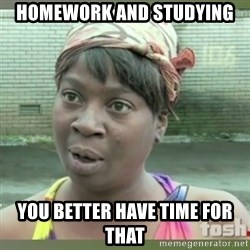 Everybody got time for that - Homework and studying You better have time for that