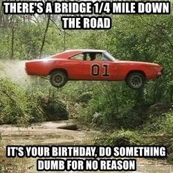 Dukes of Hazzard - There's a bridge 1/4 mile down the road It's your birthday, do something dumb for no reason