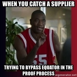 Dikembe Mutombo - when you catch a supplier  trying to bypass Equator in the proof process
