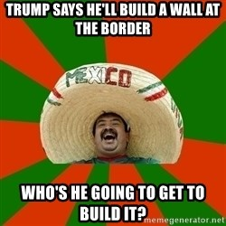 Successful Mexican - Trump says he'll build a wall at the border Who's he going to get to build it?