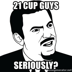 Are you serious face  - 21 Cup Guys Seriously?