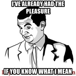 Mr.Bean - If you know what I mean - I've already had the pleasure if you know what i mean