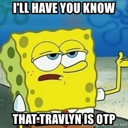 Spongebob I'll have you know meme - i'll have you know that travlyn is otp