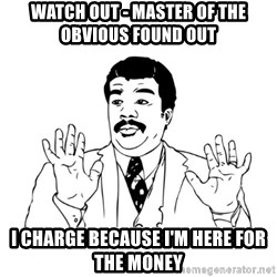 Badass Classy - watch out - master of the obvious found out i charge because i'm here for the money
