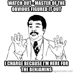 Badass Classy - watch out - master of the obvious figured it out i charge because I'm here for the benjamins