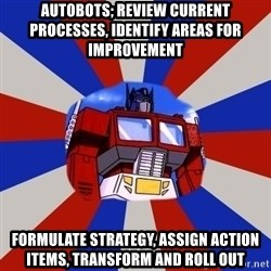 Optimus Prime - Autobots; Review current processes, identify areas for improvement Formulate strategy, assign action items, transform and roll out