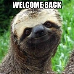 Sarcastic Sloth - WELCOME BACK