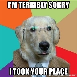 Business Dog - I'm terribly sorry I took your place