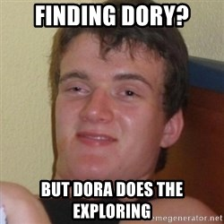 Really highguy - Finding Dory? But Dora does the Exploring