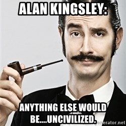 Snob - alan kingsley: anything else would be....uncivilized.