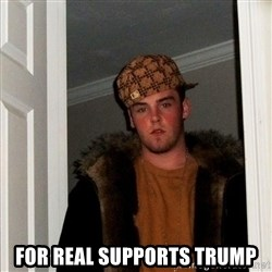 Scumbag Steve -  for real supports trump