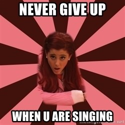 Ariana Grande - never give up  when u are singing