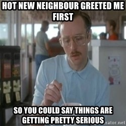 Pretty serious - Hot new neighbour greeted me first so you could say things are getting pretty serious