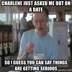 things are getting serious - Charlene just asked me out on a date So I guess you can say things are getting serious