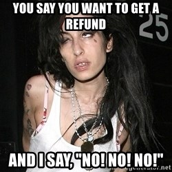 """Amy Winehouse - You say you want to get a refund And I say, """"No! No! No!"""""""