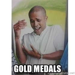 Why Can't I Hold All These?!?!? -  gold medals