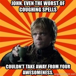 Tyrion Lannister - John. Even the worst of coughing spells Couldn't take away from your awesomeness.