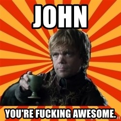 Tyrion Lannister - John You're fucking awesome.