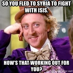 Willy Wonka - So you fled to Syria to fight with ISIS. How's that working out for you?