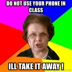 teacher - Do not use your phone in class ill take it away !