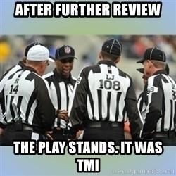 NFL Ref Meeting - After Further Review The Play Stands. It was TMI