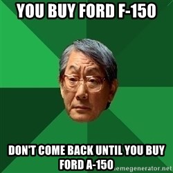 High Expectations Asian Father - You buy ford F-150 don't come back until you buy Ford A-150